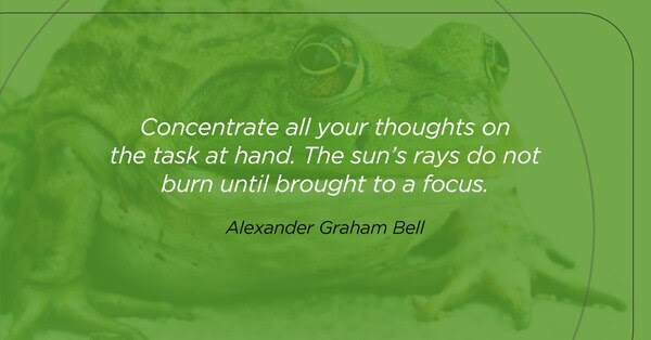 Concentrate all your thoughts on the task at hand. The sun's rays do not burn until brought to a focus. Alexander Graham Bell