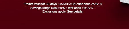 *Points valid for 30 days. CASHBACK offer ends 2/28/18. Savings range 50% - 60%. OFfer ends 11/18/17. Exclusions apply. See details.
