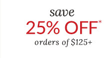 save 25% OFF* orders of $125+