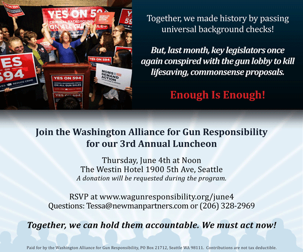 Join the Washington Alliance for Gun Responsibility for our 3rd Annual Luncheon: June 4, 12:00pm , The Westin Hotel , 1900 5th Ave, Seattle