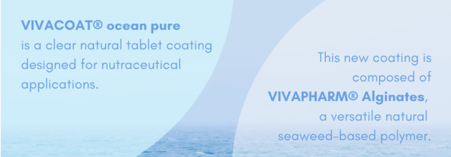 VIVACOAT ocean pure is a clear natural tablet coating designed for nutraceutical applications. The new coating is composed of VIVAPHARM Alginates, a versatile natural seaweed-based polymer.