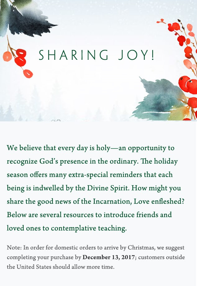 Sharing Joy! We believe that every day is holy—an opportunity to recognize God's presence in the ordinary. The holiday season offers many extra-special reminders that each being is indwelled by the Divine Spirit. How might you share the good news of the Incarnation, Love enfleshed? Below are several resources to introduce friends and loved ones to contemplative teaching. Note: In order for domestic orders to arrive by Christmas, we suggest completing your purchase by December 13, 2017; customers outside the United States should allow more time.