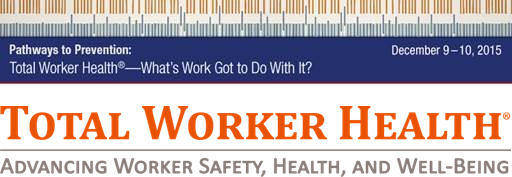 Total Worker Health Advancing Worker Safety, Health, and Well-Being What's Work Got to Do With it? Dec 9-10 2015