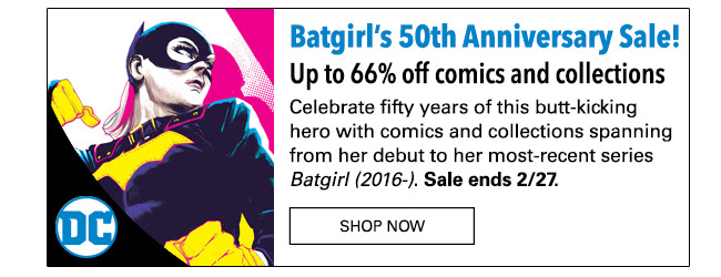 Batgirl's 50th Anniversary Sale! Up to 66% off comics and collections Celebrate fifty years of this butt-kicking hero with comics and collections spanning from her debut in  to her most-recent series *Batgirl (2016-)*. Sale ends 2/27. SHOP NOW