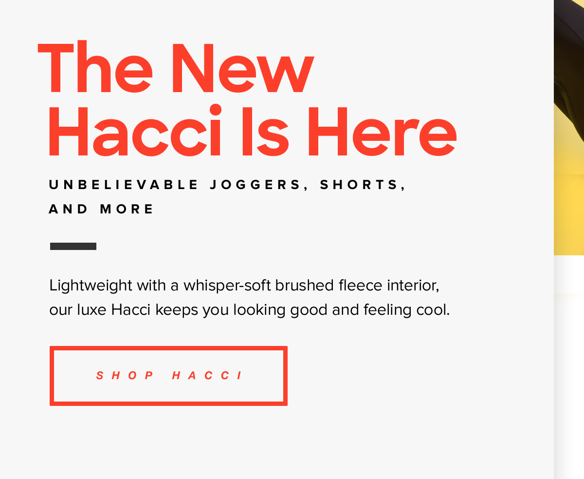 The New Hacci Is Here | Unbelievable Joggers, Shorts, and More. Lightweight with a whisper-soft brushed fleece interior, our luxe Hacci keeps you looking good and feeling cool. Shop Hacci