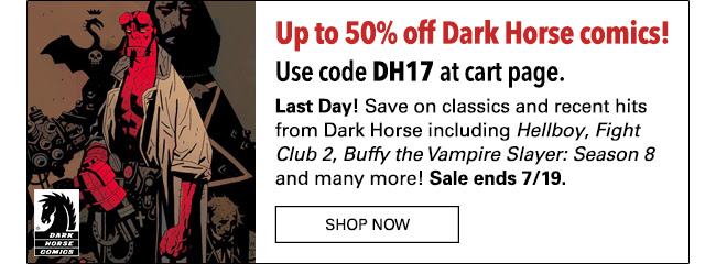 Up to 50% off Dark Horse comics Use code **DH17** at cart page. **Last Day!** Save on classics and recent hits from Dark Horse including *Hellboy*, *Fight Club 2*, * Buffy the Vampire Slayer: Season 8* and many more! Sale ends 7/19. SHOP NOW