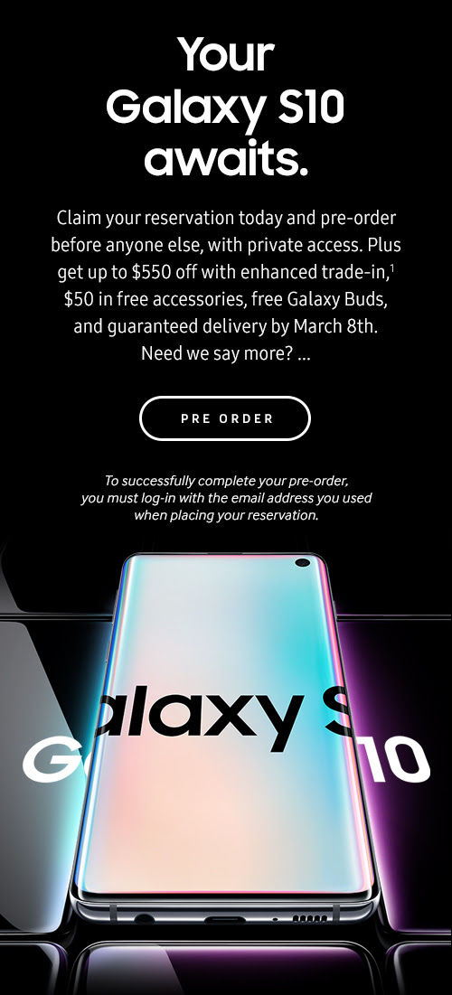 Your Galaxy S10 awaits.- Claim your reservation today and pre-order before anyone else, with private access. Plus get up to $550 off with enhanced trade-in,1 $50 in free accessories, free Galaxy Buds, and guaranteed delivery by March 8th. Need we say more? ... - PRE ORDER - To successfully complete your pre-order, you must log-in with the email address you used when placing your reservation.