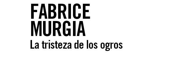 Fabrice Murgia. La Tristeza de los Ogros