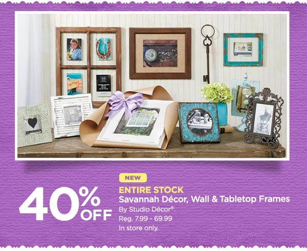 40% OFF NEW ENTIRE STOCK Savannah Décor, Wall & Tabletop Frames By Studio Décor®. Reg. 7.99 - 69.99. In store only.