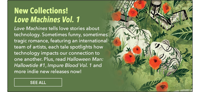 New Collection! Love Machines Vol. 1 *Love Machines* tells love stories about technology. Sometimes funny, sometimes tragic romance, featuring an international team of artists, each tale spotlights how technology impacts our connection to one another. Plus, read *Halloween Man: Hallowtide #1*, *Impure Blood Vol. 1* and more indie new releases now! See All
