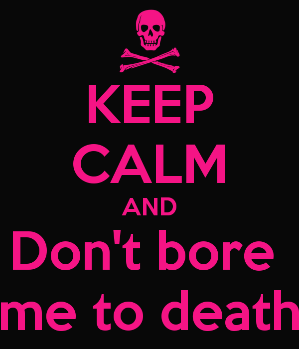 keepcalmanddontboremetodeath1.png