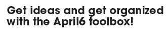 Get ideas and get organized with the April6 toolbox!