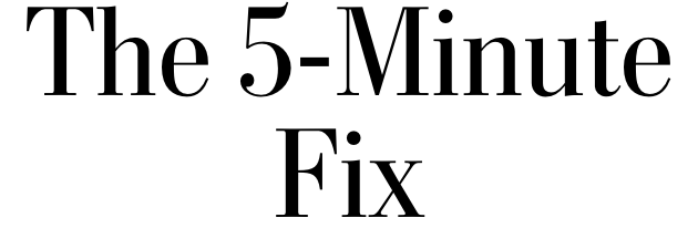 The 5-Minute Fix