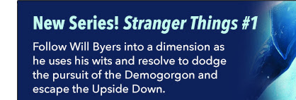 New Series! Stranger Things #1 Follow Will Byers into a dimension as he uses his wits and resolve to dodge the pursuit of the Demogorgon and escape the Upside Down.