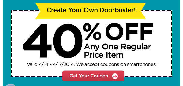Create Your Own Doorbuster! 40% OFF Any One Regular Price Item. Valid 4/14 - 4/17/2014. We accept coupons on smartphones. Get Your Coupon