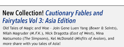 New Collection! Cautionary Fables and Fairytales Vol 3: Asia Edition Old Tales of Magic and Woe - Join Gene Luen Yang (Boxer & Saints), Nilah Magruder (M.F.K.), Nick Dragotta (East of West), Nina Matsumoto (The Simpsons), Kel McDonald (Misfits of Avalon), and more share with you tales of Asia!