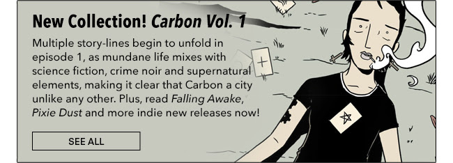 New Collection! Carbon Vol. 1 Multiple story-lines begin to unfold in episode 1, as mundane life mixes with science fiction, crime noir and supernatural elements, making it clear that Carbon a city unlike any other. Plus, read *Falling Awake*, *Pixie Dust* and more indie new releases now! See All
