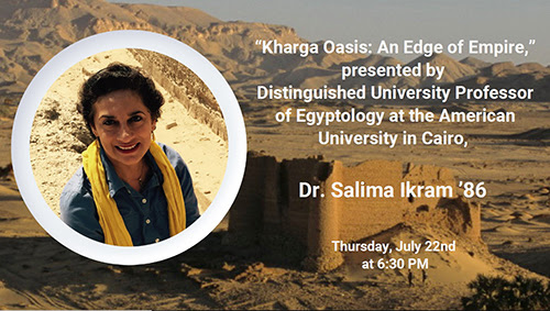 """""""Kharga Oasis: An Edge of Empire,"""" presented by Distinguished University Professor of Egyptology at the American University in Cairo, Dr. Salima Ikram '86 (Thursday, July 22nd at 6:30 PM)"""