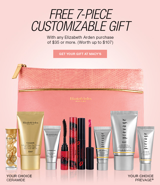 FREE 7-PIECE CUSTOMIZABLE GIFT With any Elizabeth Arden purchase of $35 of more. (Worth up to $107) GET YOUR GIFT AT MACY'S. YOUR CERAMIDE CHOICE. YOUR CHOICE PREVAGE®