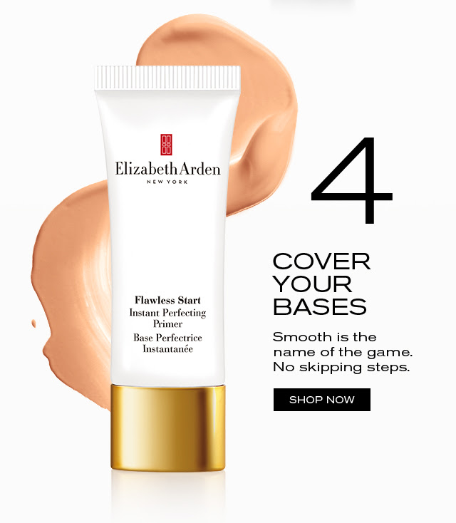 4 COVER YOUR BASES Smooth is the name of the game. No skipping steps. SHOP NOW