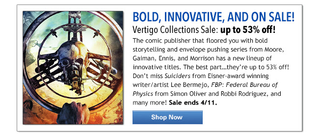 BOLD, INNOVATIVE, AND ON SALE!  Vertigo Collections Sale: up to 53% off!  The comic publisher that floored you with bold storytelling and envelope pushing series from Moore, Gaiman, Ennis, and Morrison has a new lineup of innovative titles. The best part…they're up to 53% off! Don't miss Suiciders from Eisner-award winning writer/artist Lee Bermejo, FBP: Federal Bureau of Physics from Simon Oliver and Robbi Rodriguez, and many more! Sale ends 4/11. SHOP NOW