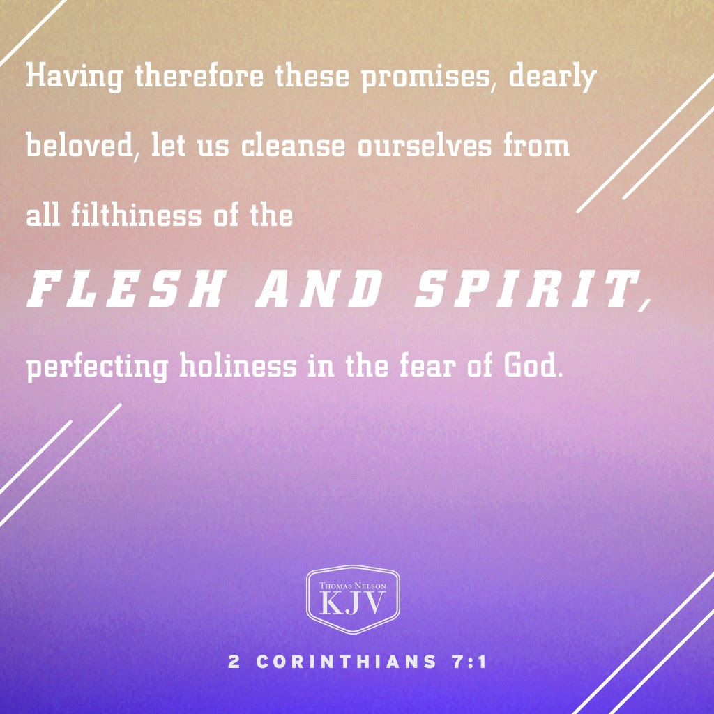 7 Having therefore these promises, dearly beloved, let us cleanse ourselves from all filthiness of the flesh and spirit, perfecting holiness in the fear of God. 2 Corinthians 7:1