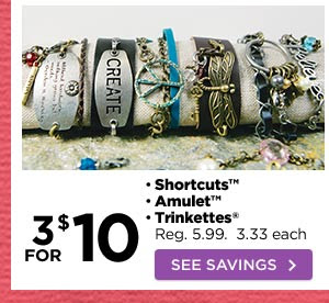 3 FOR $10 • Shortcuts™ • Amulet™ • Trinkettes® Reg. 5.99. 3.33 each SEE SAVINGS