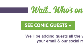 Wait... Who's on the guest list so far? See Comic Guests We'll be adding guests all the way up to the show, so keep an eye on your email & our social media for more ECCC excitement!