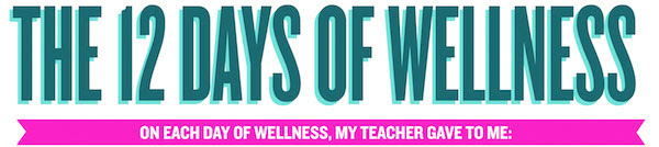 THE 12 DAYS OF WELLNESS: On each day of wellness, my teacher gave to me: