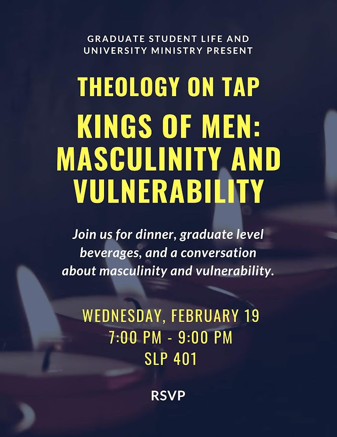 Theology on tap: kings of men - masculinity and vulnerability. Wednesday - February 19, from 7 pm to 9:00 pm. SLP 401