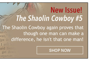 New Issue! The Shaolin Cowboy #5 The Shaolin Cowboy again proves that though one man can make a difference, he isn't that one man! Shop Now