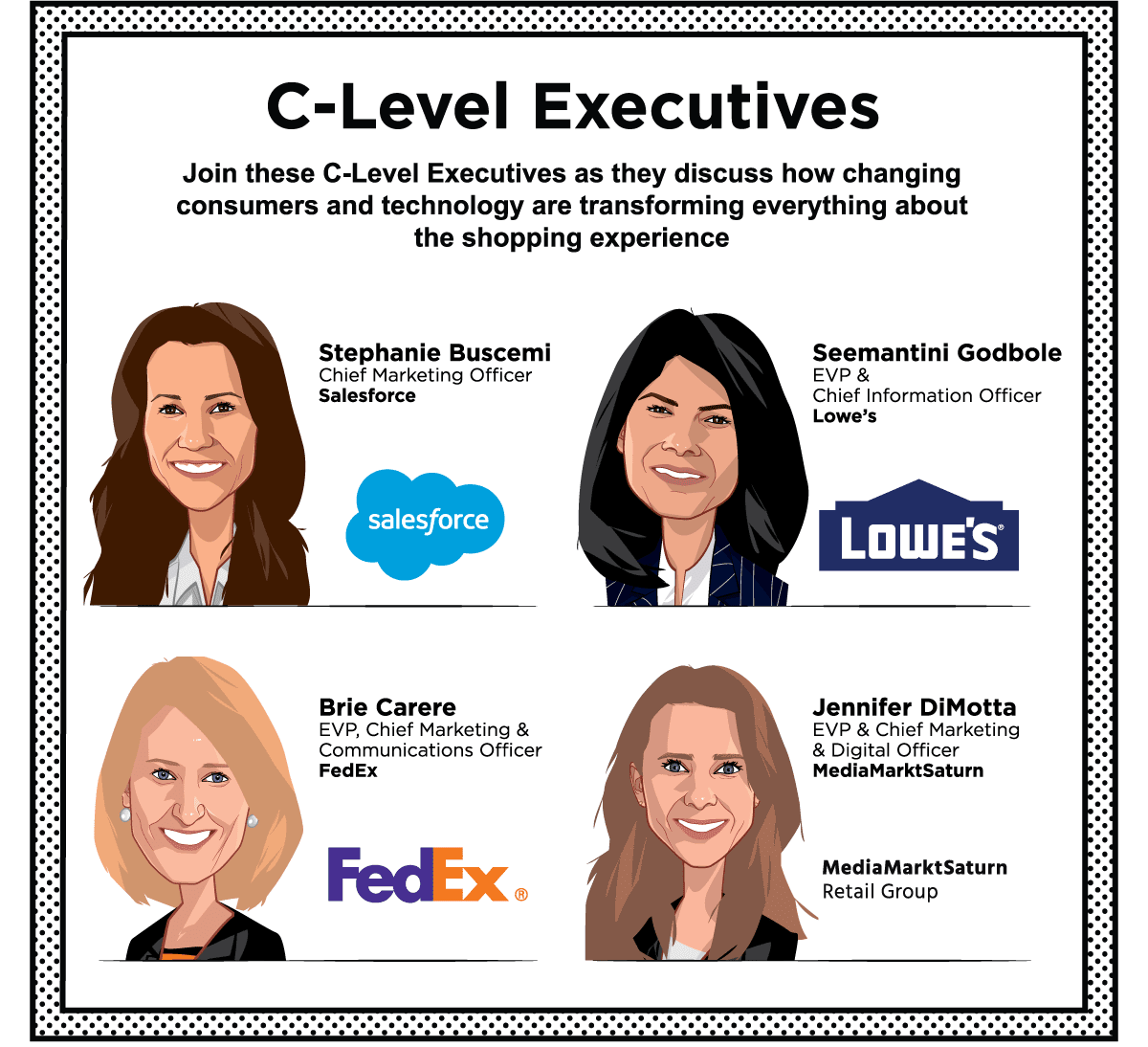 C-Level Executives -- Stephanie Buscemi, Chief Marketing Officer, Salesforce - Seemantini Godbole, EVP & Chief Information Officer, Lowe's - Brie Carere, EVP, Chief Marketing & Communications Officer, FedEx - Jennifer DiMotta, EVP & Chief Marketing & Digital Officer, MediaMarktSaturn