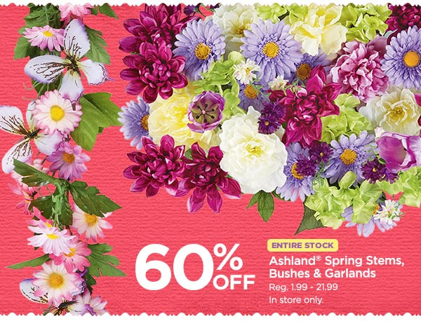 60% OFF ENTIRE STOCK Ashland® Spring Stems, Bushes & Garlands - Reg. 1.99 - 21.99. In store only.