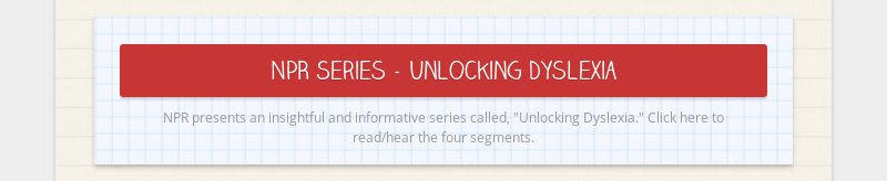 "NPR Series - Unlocking Dyslexia                         NPR presents an insightful and informative series called, ""Unlocking..."