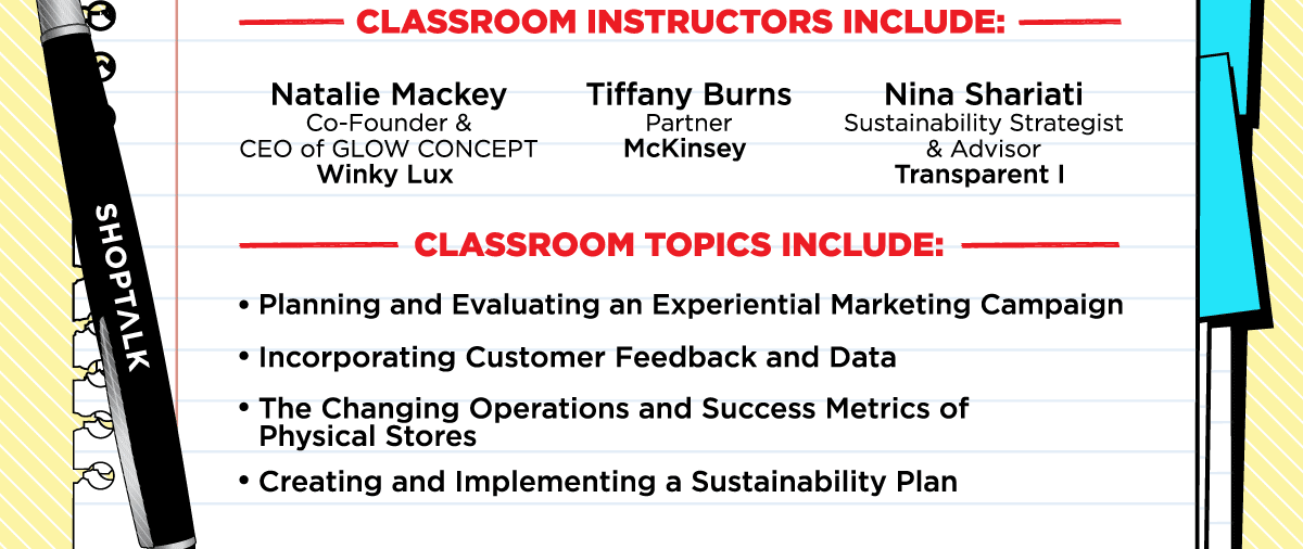 Classroom Instructors Include: Natalie Mackey, Co-Founder & CEO of GLOW CONCEPT, Winky Lux - Tiffany Burns, Partner, McKinsey - Nina Shariati, Sustainability Strategist & Advisor, Transparent I