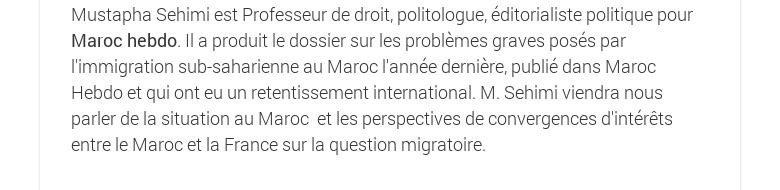 Mustapha Sehimi estProfesseurde droit, politologue, éditorialiste politique pour Maroc hebdo. Il a produit le dossier sur les problèmes graves posés par l'immigration sub-saharienne au Maroc l'année dernière, publié dans Maroc Hebdoet qui ont eu un retentissement international. M. Sehimi viendra nous parler de la situation au Maroc et les perspectives de convergences d'intérêts entre le Maroc et la France sur la question migratoire.