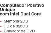 Computador Positivo Unique com Intel Dual Core Memória 2GB HD de 320GB Gravador de DVD