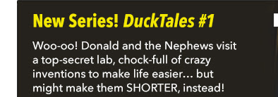 New Series! DuckTales #1 Woo-oo! Donald and the Nephews visit a top-secret lab, chock-full of crazy inventions to make life easier… but might make them SHORTER, instead!
