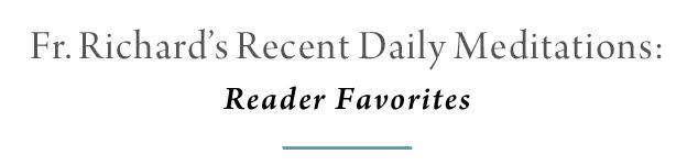 Fr. Richard's Recent Daily Meditations: Reader Favorites