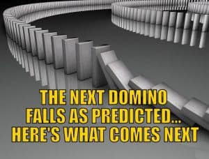 The Next Domino Falls as Predicted… Here's What Comes Next