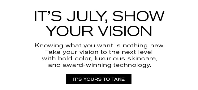 IT'S JULY, SHOW YOUR VISION Knowing what you want is nothing new. Take your vision to the next level with bold color, luxurious skincare, and award-winning technology. IT'S YOURS TO TAKE