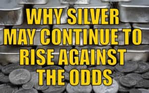 WHY SILVER MAY CONTINUE TO RISE AGAINST THE ODDS