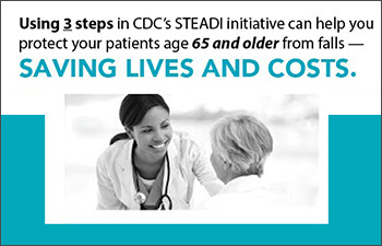 Using 3 steps in CDC's STEADI initiative can help you protect your patients age 65 and older from falls - saving lives and costs.