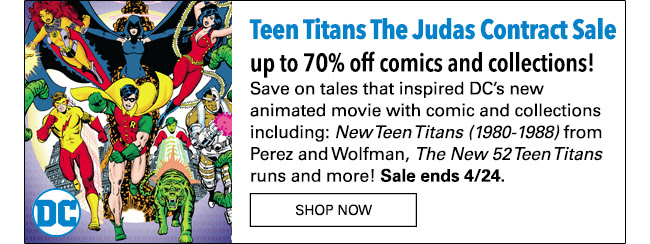 Titan fans, GO… Save up to 70% Teen Titans The Judas Contract Sale: up to 70% off! Save on tales that inspired DC's new animated movie with comic and collections including: New Teen Titans (1980-1988) from Perez and Wolfman, *The New 52 Teen Titans* runs and more! Sale ends 4/24. Shop Now