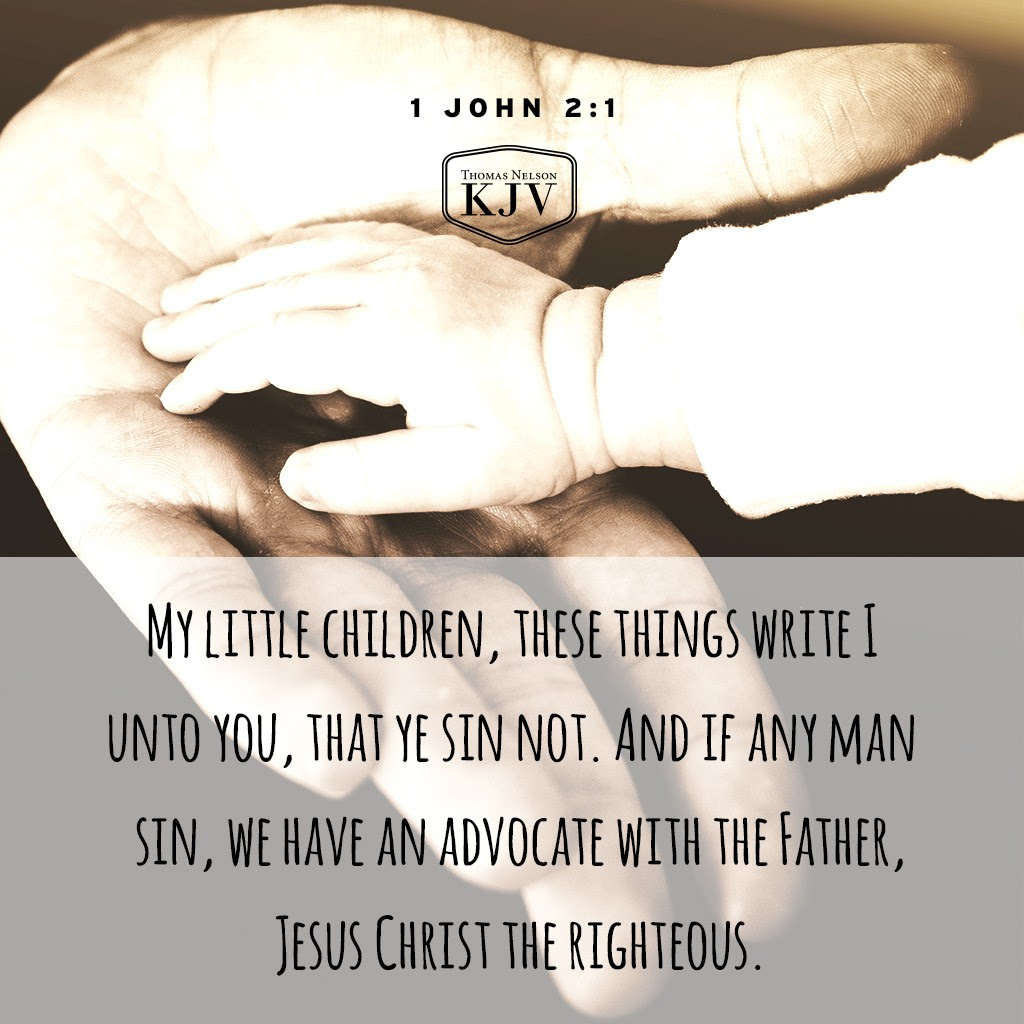 1 My little children, these things write I unto you, that ye sin not. And if any man sin, we have an advocate with the Father, Jesus Christ the righteous 1 John 2:1