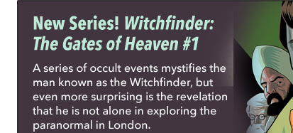 New Series! Witchfinder: The Gates of Heaven #1 A series of occult events mystifies the man known as the Witchfinder, but even more surprising is the revelation that he is not alone in exploring the paranormal in London.