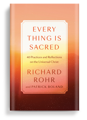 Every Thing Is Sacred: 40 Practices and Reflections on the Universal Christ by Richard Rohr and Patrick Boland—book cover image