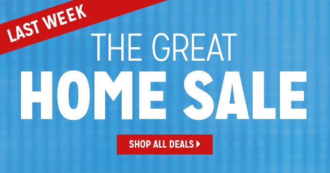 LAST WEEK   |   THE GREAT HOME SALE   |   SHOP ALL DEALS