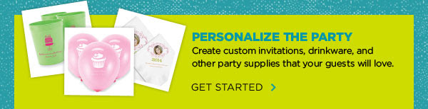 PERSONALIZE THE PARTY - Create custom invitations, drinkware, and other party supplies that your guests will love. GET STARTED