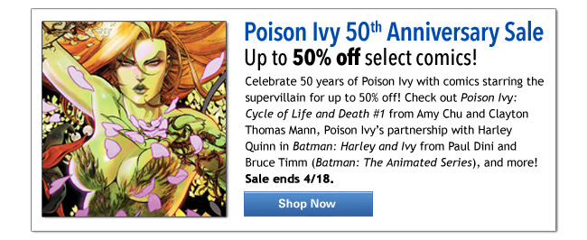 Poison Ivy 50th Anniversary Sale Up to 50% off select comics! Celebrate 50 years of Poison Ivy with comics starring the supervillain for up to 50% off! Check out Poison Ivy: Cycle of Life and Death #1 from Amy Chu and Clayton Thomas Mann, Poison Ivy's partnership with Harley Quinn in Batman: Harley and Ivy from Paul Dini and Bruce Timm (Batman: The Animated Series), and more! Sale ends 4/18.  Sale ends 4/8.